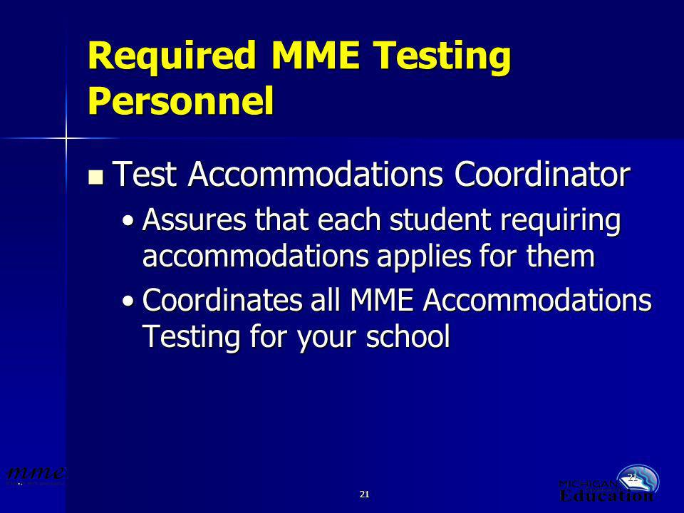 21 Required MME Testing Personnel Test Accommodations Coordinator Test Accommodations Coordinator Assures that each student requiring accommodations applies for themAssures that each student requiring accommodations applies for them Coordinates all MME Accommodations Testing for your schoolCoordinates all MME Accommodations Testing for your school