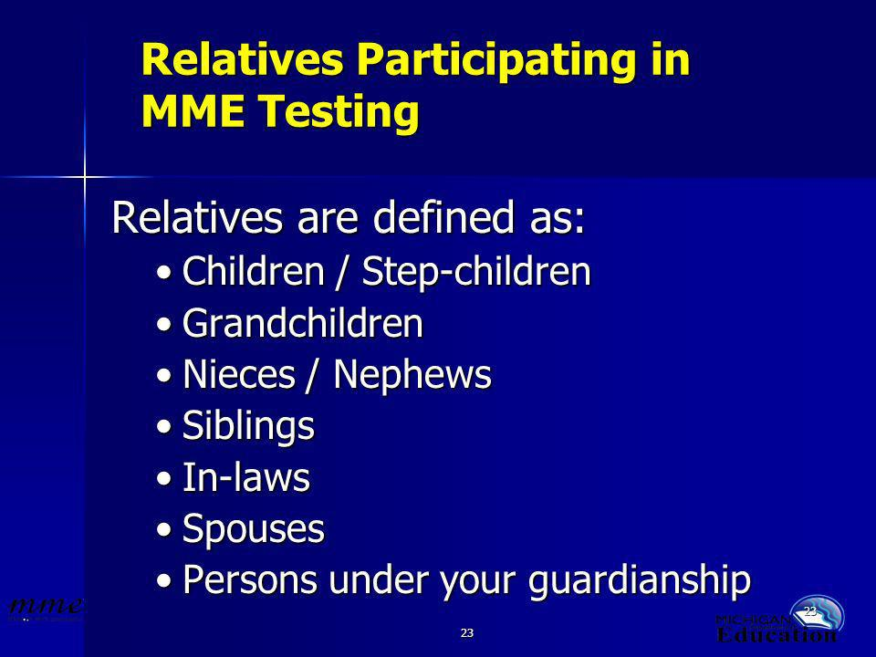 23 Relatives Participating in MME Testing Relatives are defined as: Children / Step-childrenChildren / Step-children GrandchildrenGrandchildren Nieces / NephewsNieces / Nephews SiblingsSiblings In-lawsIn-laws SpousesSpouses Persons under your guardianshipPersons under your guardianship