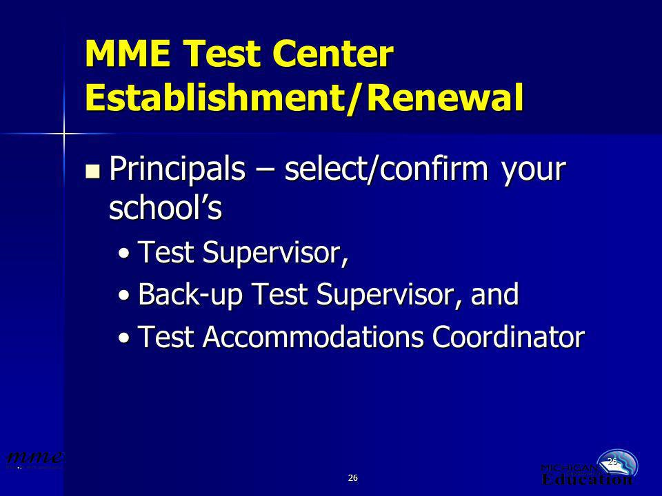 26 MME Test Center Establishment/Renewal Principals – select/confirm your schools Principals – select/confirm your schools Test Supervisor,Test Supervisor, Back-up Test Supervisor, andBack-up Test Supervisor, and Test Accommodations CoordinatorTest Accommodations Coordinator