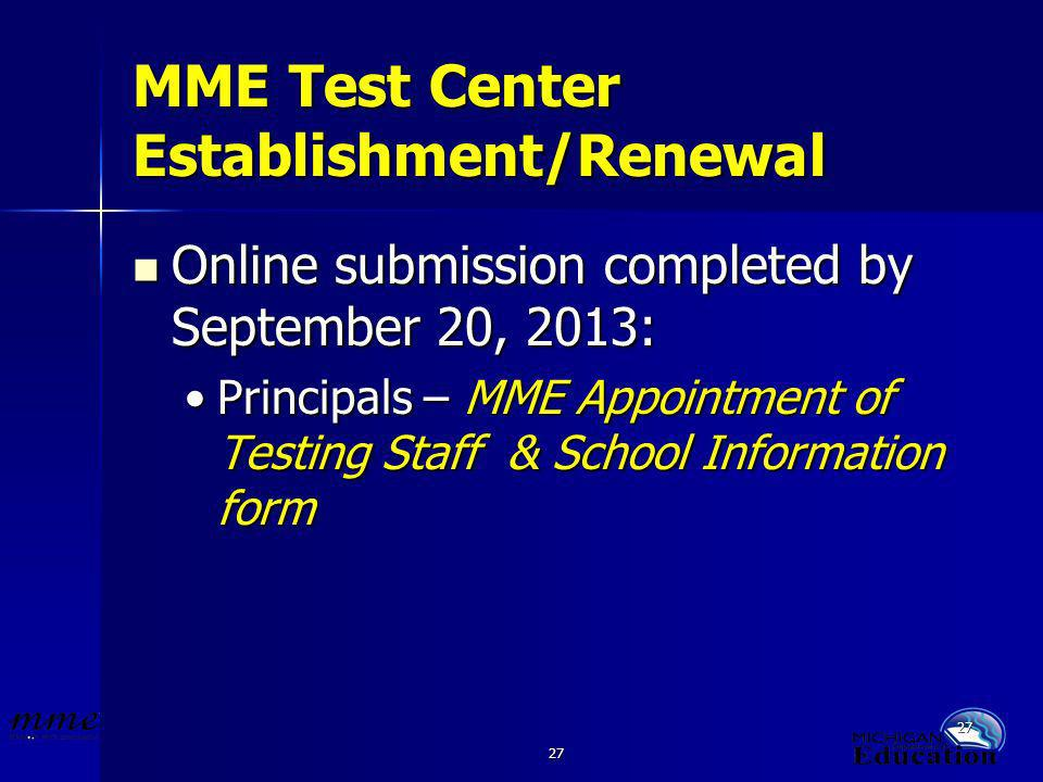 27 MME Test Center Establishment/Renewal Online submission completed by September 20, 2013: Online submission completed by September 20, 2013: Principals – MME Appointment of Testing Staff & School Information formPrincipals – MME Appointment of Testing Staff & School Information form