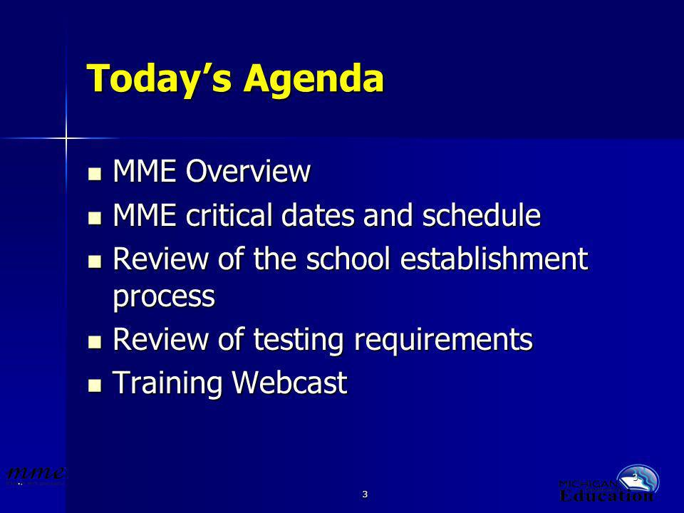 3 3 Todays Agenda MME Overview MME Overview MME critical dates and schedule MME critical dates and schedule Review of the school establishment process Review of the school establishment process Review of testing requirements Review of testing requirements Training Webcast Training Webcast