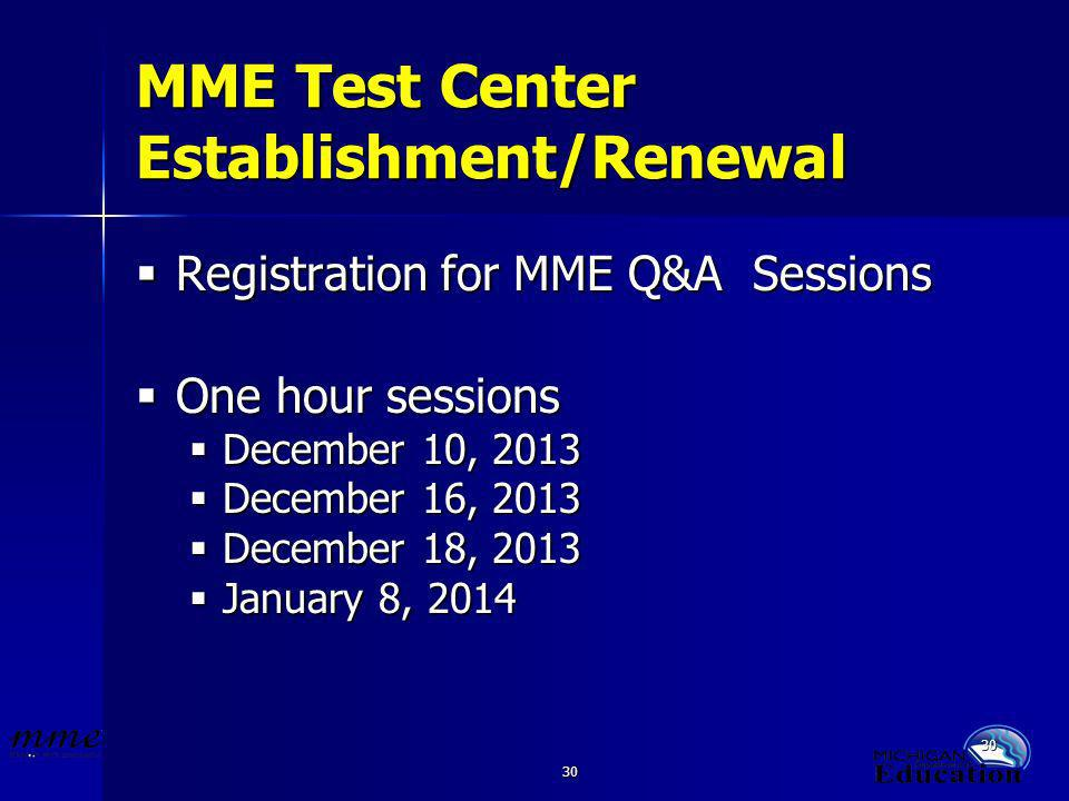 30 MME Test Center Establishment/Renewal Registration for MME Q&A Sessions Registration for MME Q&A Sessions One hour sessions One hour sessions December 10, 2013 December 10, 2013 December 16, 2013 December 16, 2013 December 18, 2013 December 18, 2013 January 8, 2014 January 8, 2014