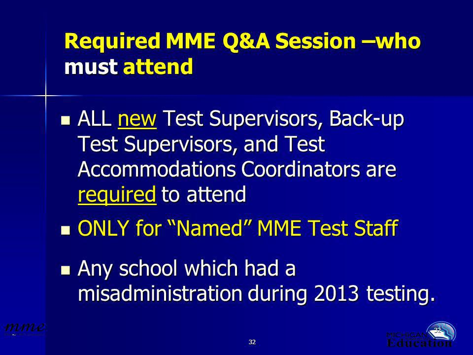 32 Required MME Q&A Session –who must attend ALL new Test Supervisors, Back-up Test Supervisors, and Test Accommodations Coordinators are required to attend ALL new Test Supervisors, Back-up Test Supervisors, and Test Accommodations Coordinators are required to attend ONLY for Named MME Test Staff ONLY for Named MME Test Staff Any school which had a misadministration during 2013 testing.