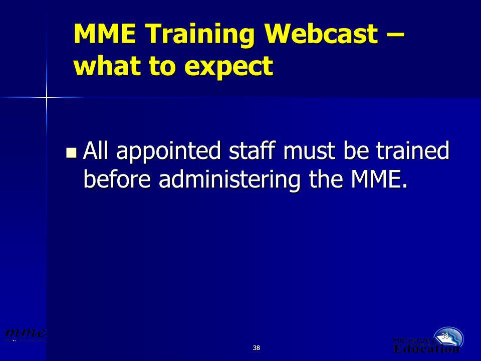38 MME Training Webcast – what to expect All appointed staff must be trained before administering the MME.