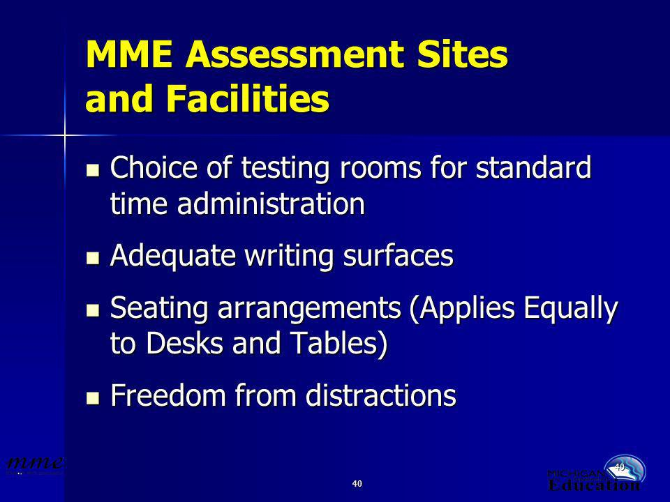 40 MME Assessment Sites and Facilities Choice of testing rooms for standard time administration Choice of testing rooms for standard time administration Adequate writing surfaces Adequate writing surfaces Seating arrangements (Applies Equally to Desks and Tables) Seating arrangements (Applies Equally to Desks and Tables) Freedom from distractions Freedom from distractions