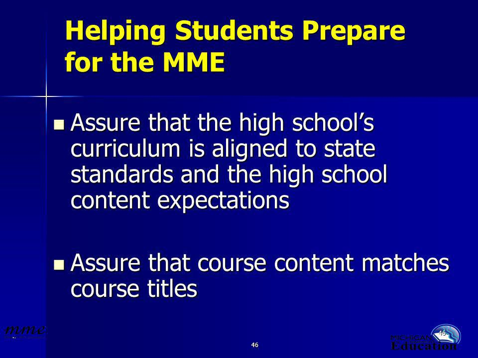 46 Helping Students Prepare for the MME Assure that the high schools curriculum is aligned to state standards and the high school content expectations Assure that the high schools curriculum is aligned to state standards and the high school content expectations Assure that course content matches course titles Assure that course content matches course titles