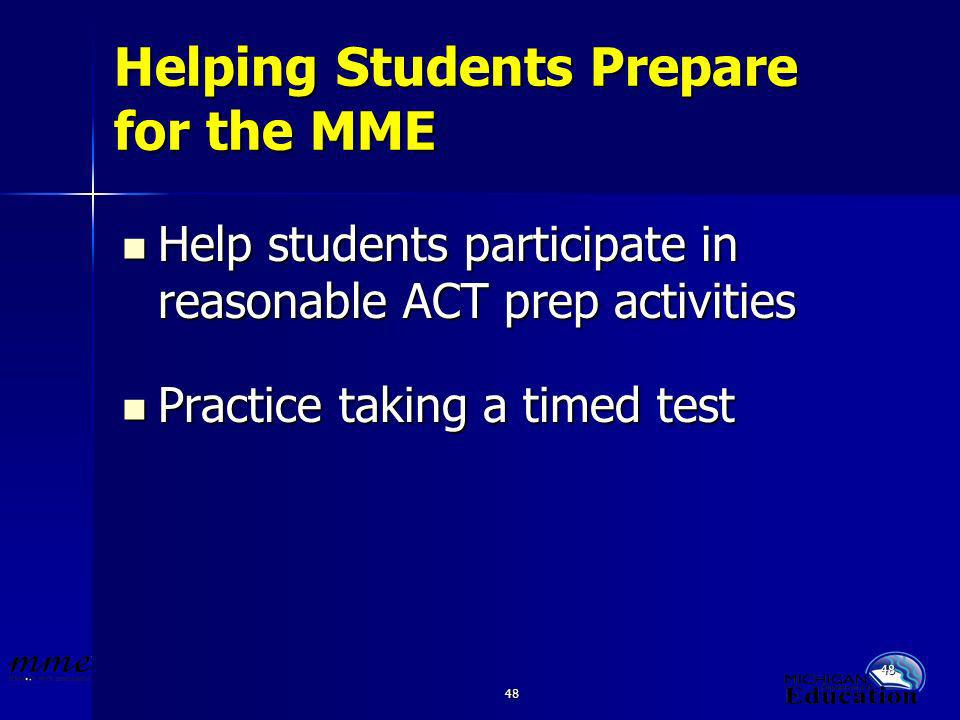 48 Helping Students Prepare for the MME Help students participate in reasonable ACT prep activities Help students participate in reasonable ACT prep activities Practice taking a timed test Practice taking a timed test