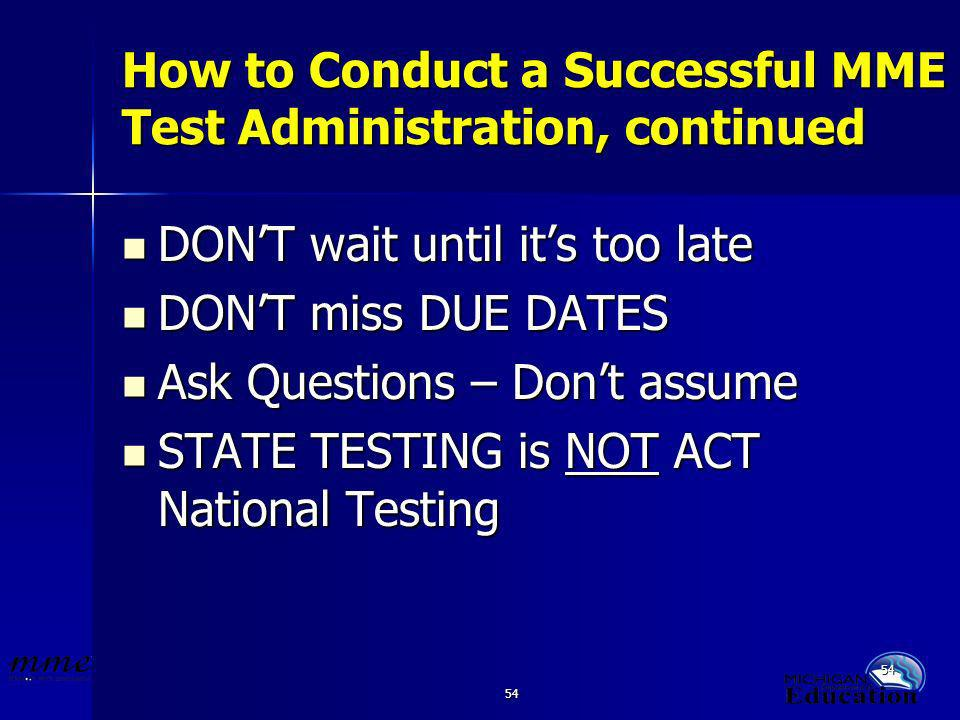54 How to Conduct a Successful MME Test Administration, continued DONT wait until its too late DONT wait until its too late DONT miss DUE DATES DONT miss DUE DATES Ask Questions – Dont assume Ask Questions – Dont assume STATE TESTING is NOT ACT National Testing STATE TESTING is NOT ACT National Testing