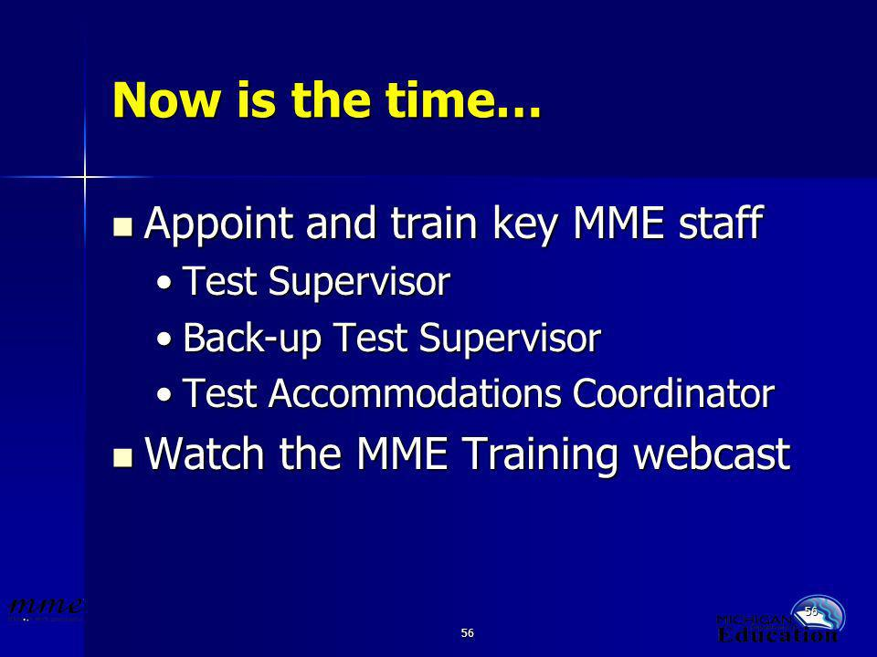 56 Now is the time… Appoint and train key MME staff Appoint and train key MME staff Test SupervisorTest Supervisor Back-up Test SupervisorBack-up Test Supervisor Test Accommodations CoordinatorTest Accommodations Coordinator Watch the MME Training webcast Watch the MME Training webcast
