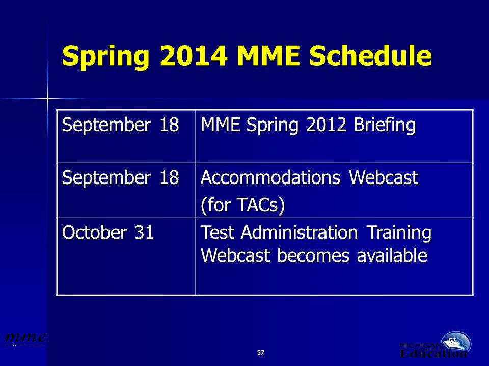 57 Spring 2014 MME Schedule September 18 MME Spring 2012 Briefing September 18 Accommodations Webcast (for TACs) October 31 Test Administration Training Webcast becomes available