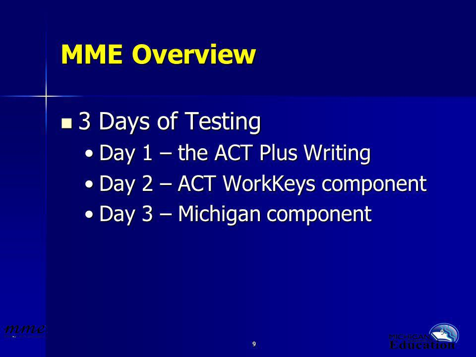 9 9 MME Overview 3 Days of Testing 3 Days of Testing Day 1 – the ACT Plus WritingDay 1 – the ACT Plus Writing Day 2 – ACT WorkKeys componentDay 2 – ACT WorkKeys component Day 3 – Michigan componentDay 3 – Michigan component