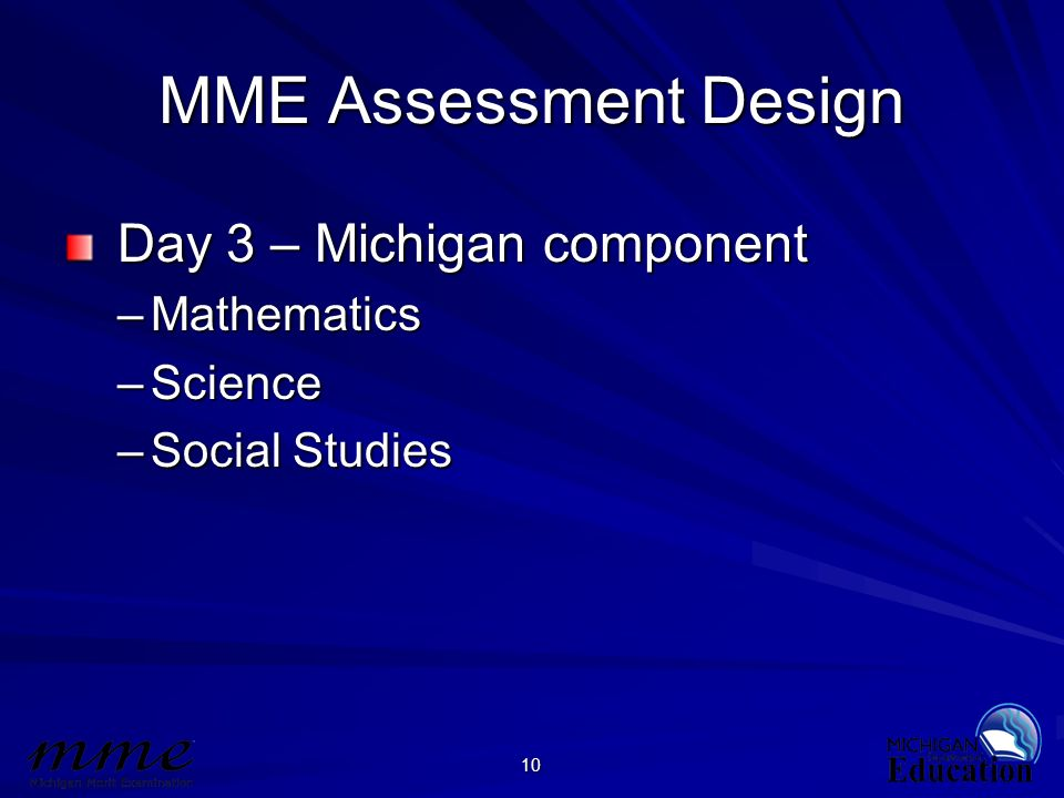 10 MME Assessment Design Day 3 – Michigan component Day 3 – Michigan component –Mathematics –Science –Social Studies