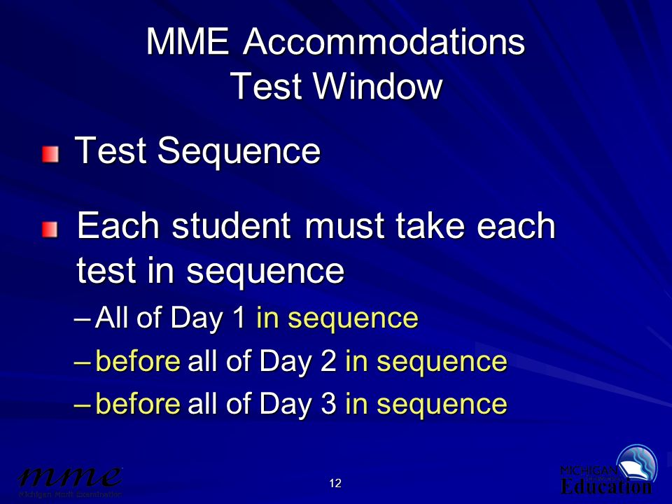 12 MME Accommodations Test Window Test Sequence Test Sequence Each student must take each Each student must take each test in sequence test in sequenc