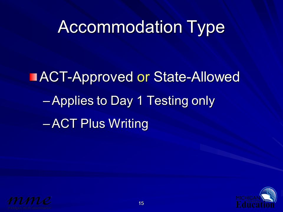 15 Accommodation Type ACT-Approved or State-Allowed –Applies to Day 1 Testing only –ACT Plus Writing