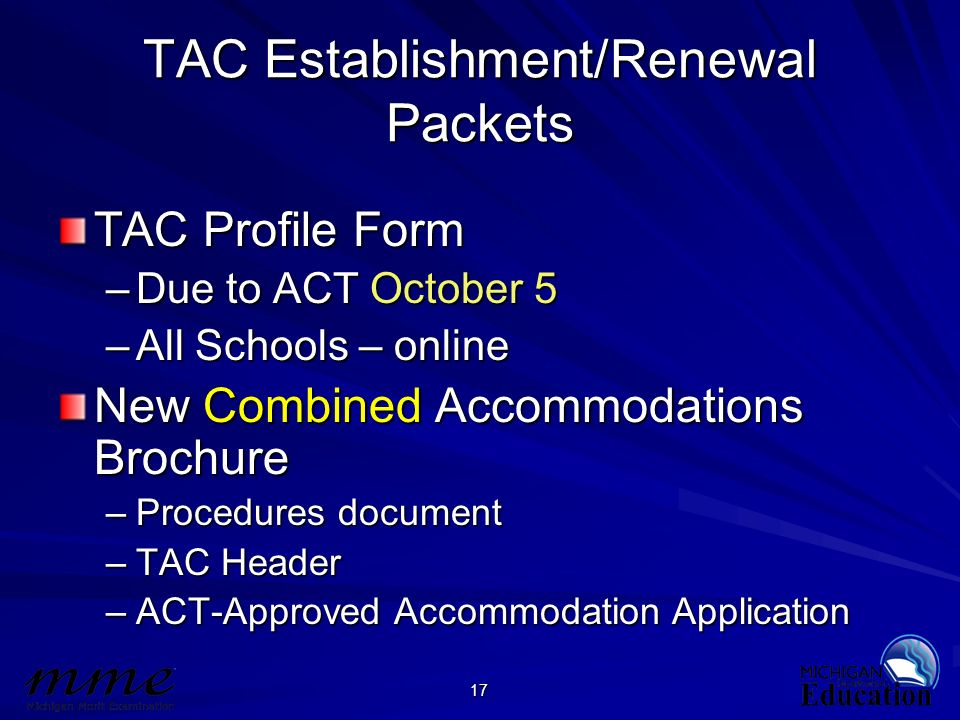 17 TAC Establishment/Renewal Packets TAC Profile Form –Due to ACT October 5 –All Schools – online New Combined Accommodations Brochure –Procedures doc