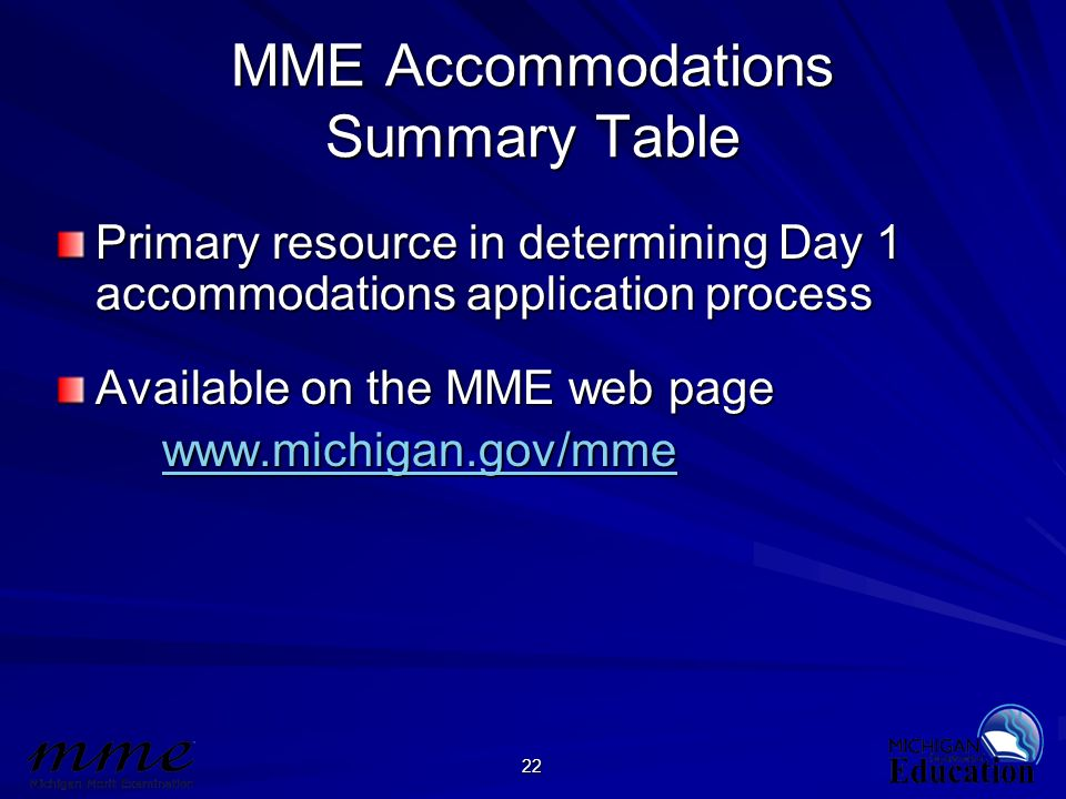 22 MME Accommodations Summary Table Primary resource in determining Day 1 accommodations application process Available on the MME web page www.michiga