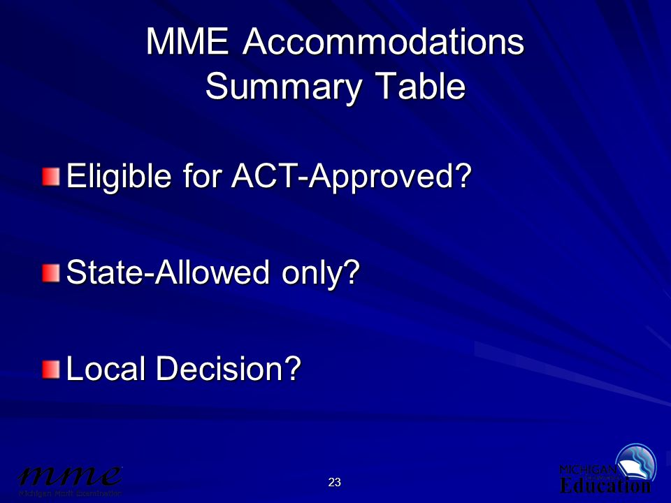 23 MME Accommodations Summary Table Eligible for ACT-Approved? State-Allowed only? Local Decision?