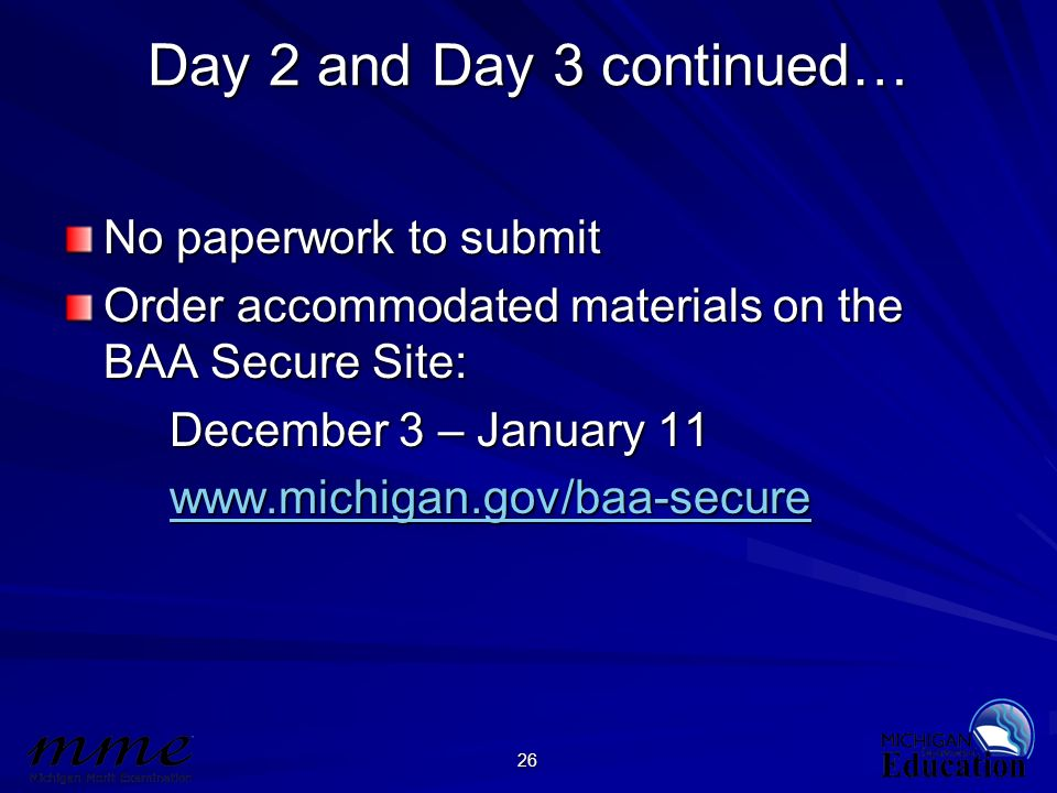 26 Day 2 and Day 3 continued… No paperwork to submit Order accommodated materials on the BAA Secure Site: December 3 – January 11 www.michigan.gov/baa