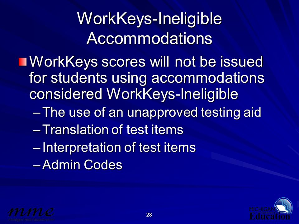 28 WorkKeys-Ineligible Accommodations WorkKeys scores will not be issued for students using accommodations considered WorkKeys-Ineligible –The use of