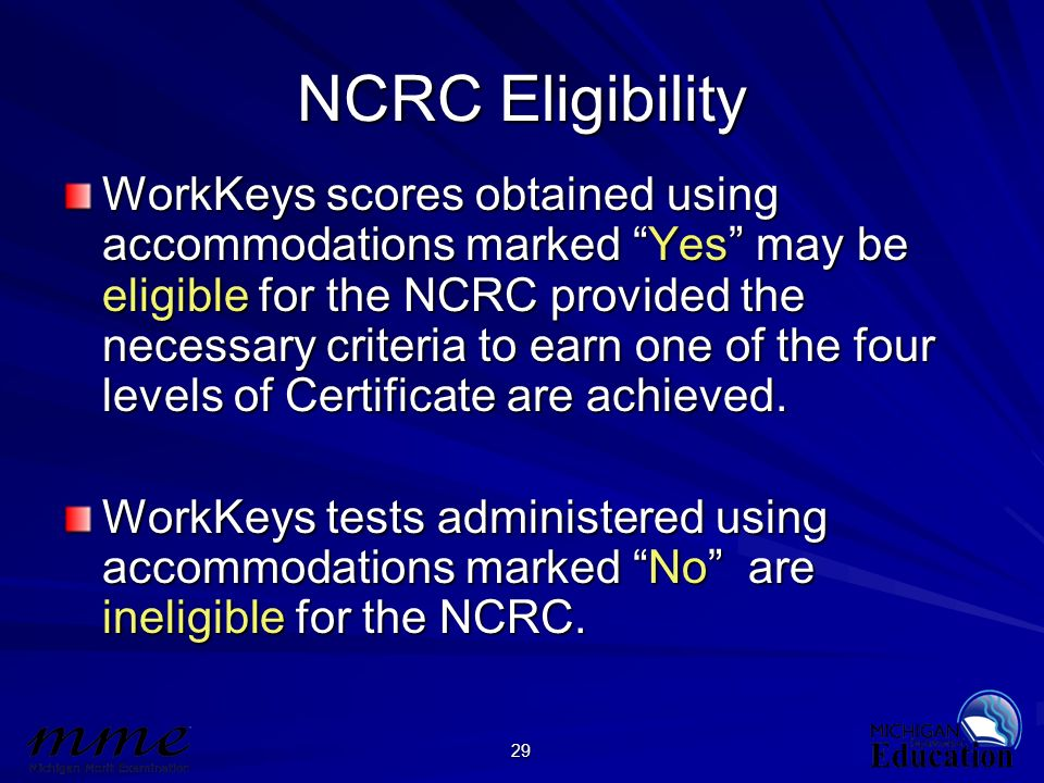 29 NCRC Eligibility WorkKeys scores obtained using accommodations marked Yes may be eligible for the NCRC provided the necessary criteria to earn one