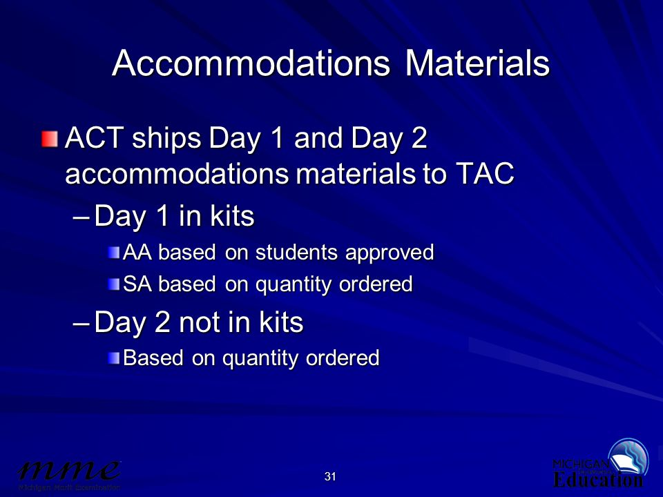 31 Accommodations Materials ACT ships Day 1 and Day 2 accommodations materials to TAC –Day 1 in kits AA based on students approved SA based on quantit