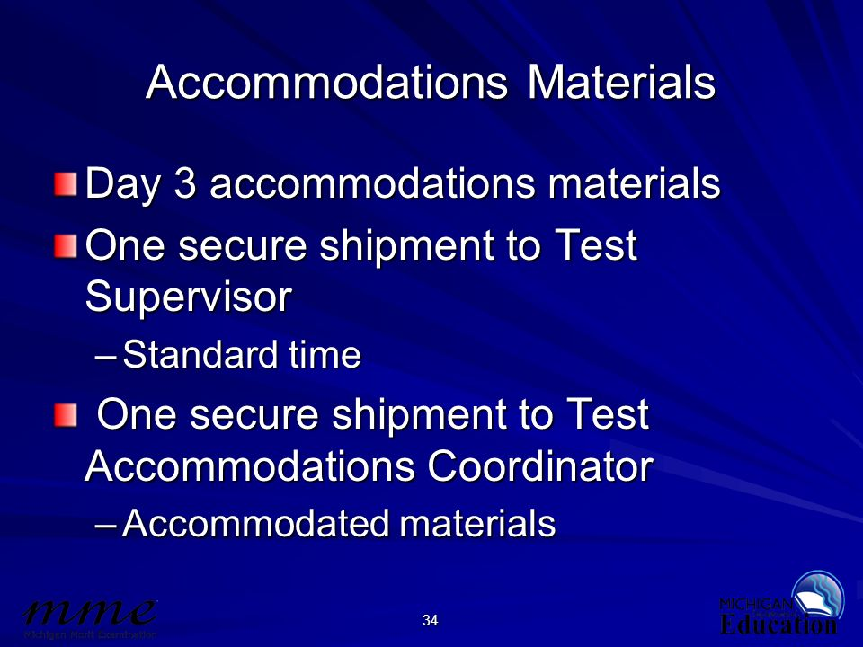 34 Accommodations Materials Day 3 accommodations materials One secure shipment to Test Supervisor –Standard time One secure shipment to Test Accommoda