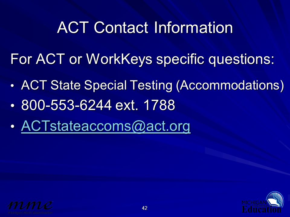 42 ACT Contact Information For ACT or WorkKeys specific questions: ACT State Special Testing (Accommodations) ACT State Special Testing (Accommodation