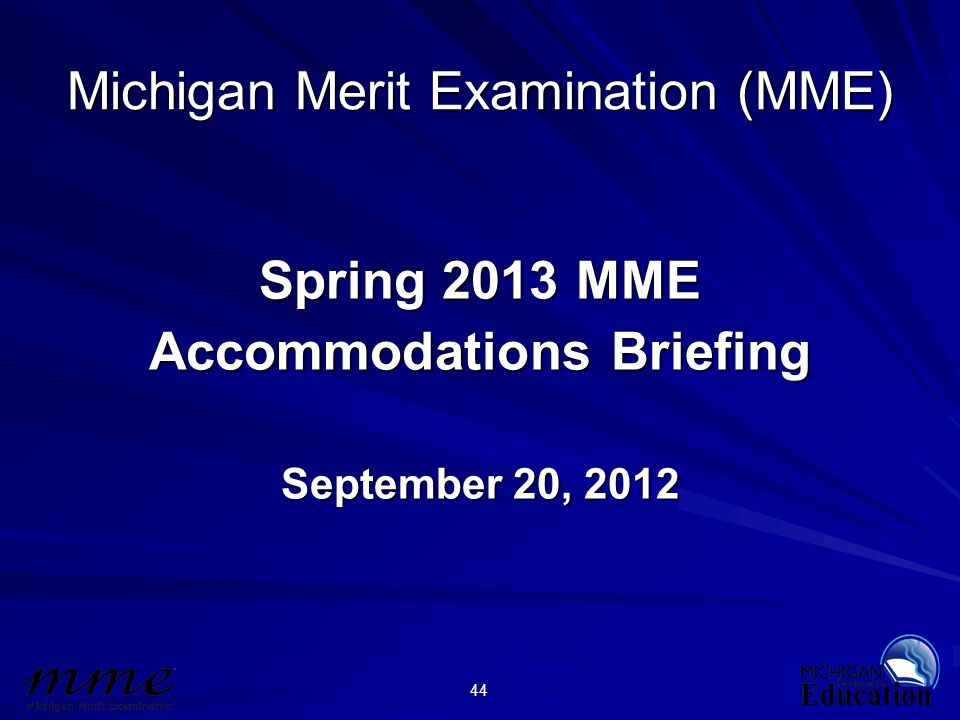44 Michigan Merit Examination (MME) Spring 2013 MME Accommodations Briefing September 20, 2012