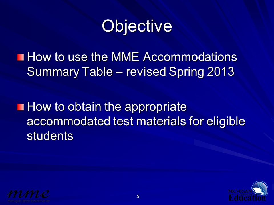 5 Objective How to use the MME Accommodations Summary Table – revised Spring 2013 How to obtain the appropriate accommodated test materials for eligib