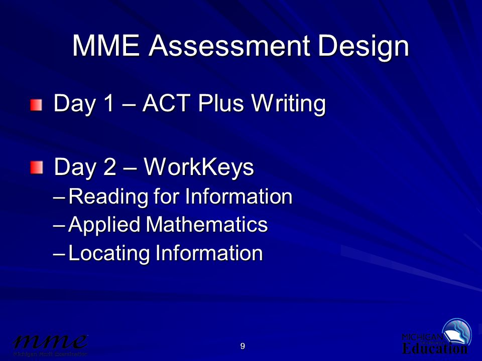 9 MME Assessment Design Day 1 – ACT Plus Writing Day 1 – ACT Plus Writing Day 2 – WorkKeys Day 2 – WorkKeys –Reading for Information –Applied Mathemat
