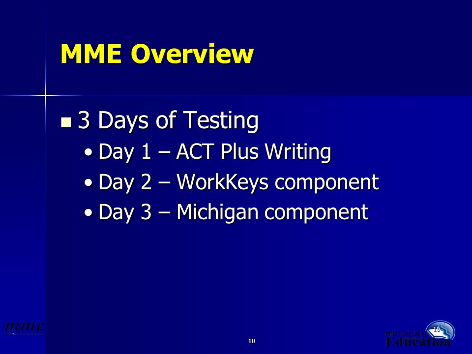 10 MME Overview 3 Days of Testing 3 Days of Testing Day 1 – ACT Plus WritingDay 1 – ACT Plus Writing Day 2 – WorkKeys componentDay 2 – WorkKeys compon
