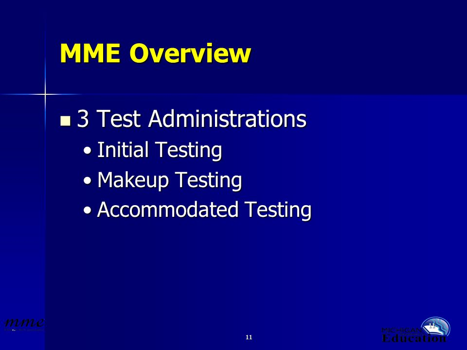 11 MME Overview 3 Test Administrations 3 Test Administrations Initial TestingInitial Testing Makeup TestingMakeup Testing Accommodated TestingAccommodated Testing