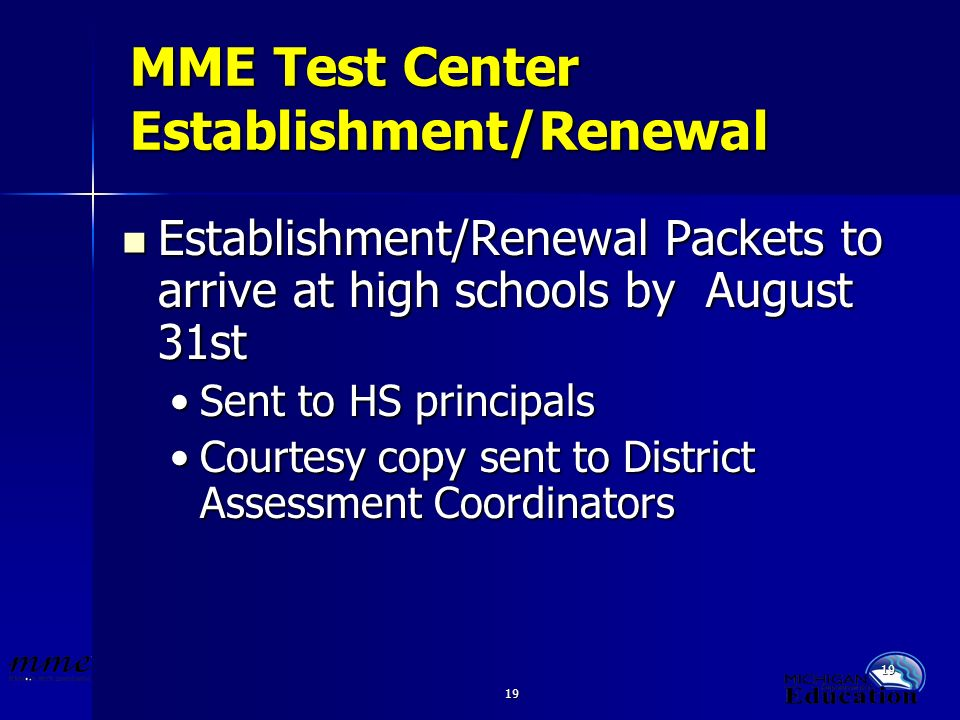 19 MME Test Center Establishment/Renewal Establishment/Renewal Packets to arrive at high schools by August 31st Establishment/Renewal Packets to arrive at high schools by August 31st Sent to HS principalsSent to HS principals Courtesy copy sent to District Assessment CoordinatorsCourtesy copy sent to District Assessment Coordinators