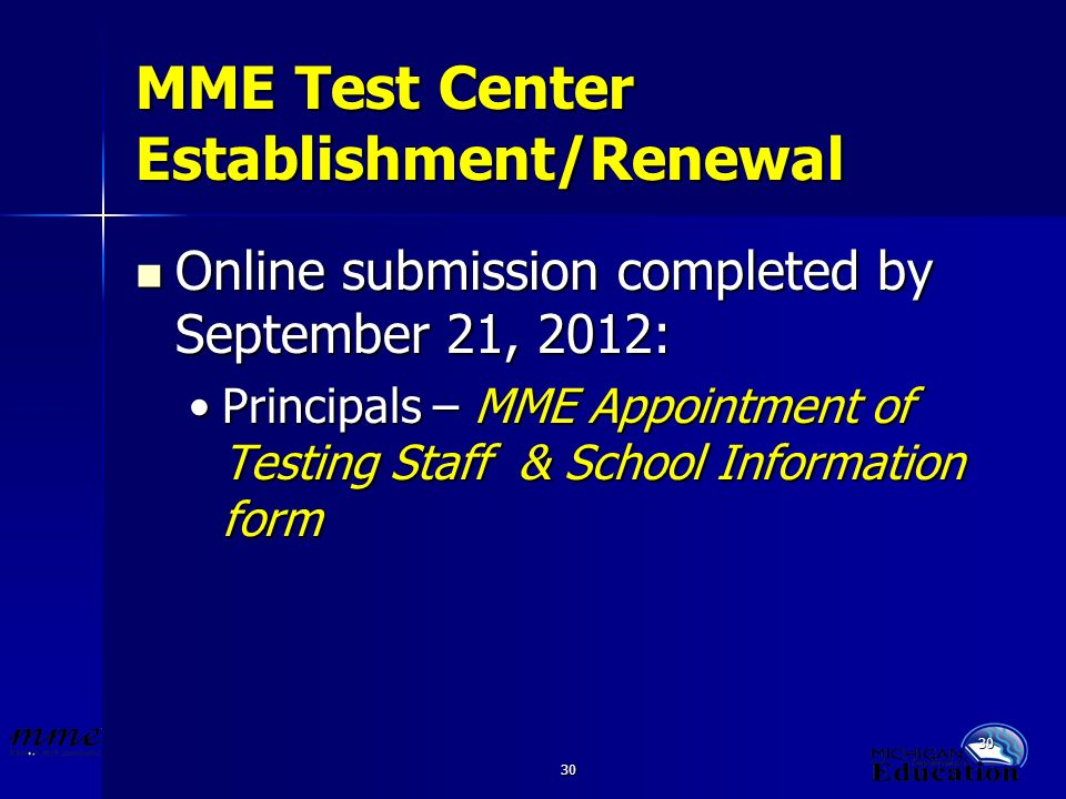 30 MME Test Center Establishment/Renewal Online submission completed by September 21, 2012: Online submission completed by September 21, 2012: Principals – MME Appointment of Testing Staff & School Information formPrincipals – MME Appointment of Testing Staff & School Information form