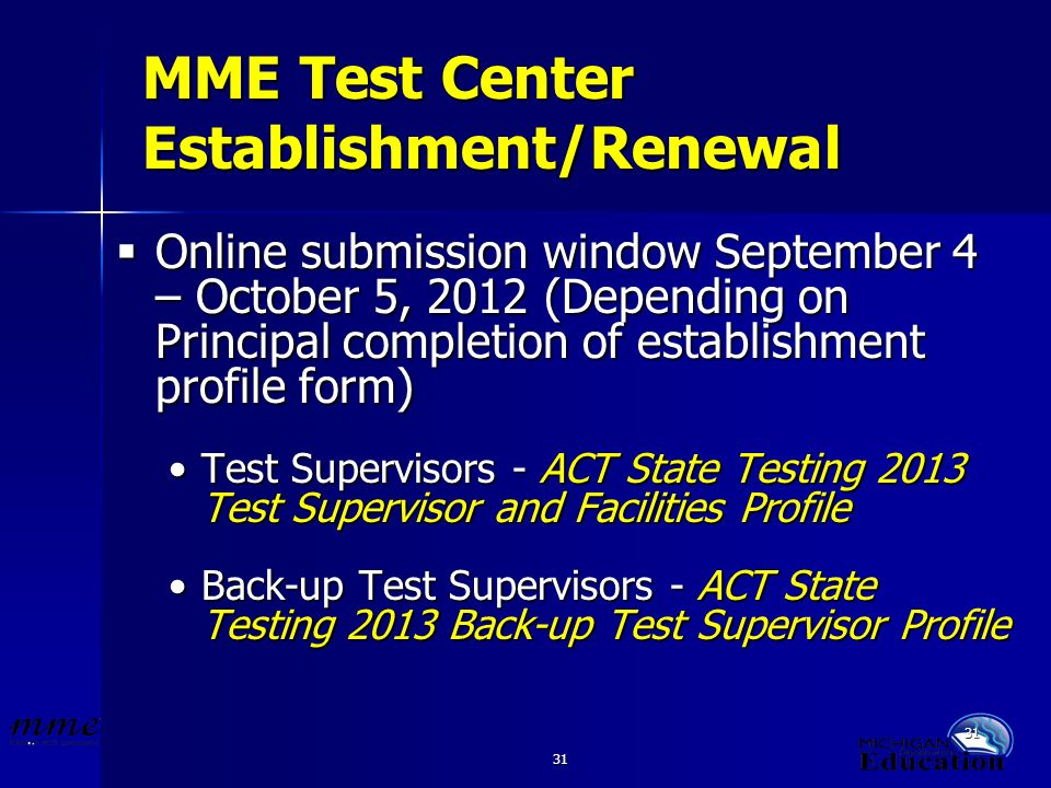 31 MME Test Center Establishment/Renewal Online submission window September 4 – October 5, 2012 (Depending on Principal completion of establishment profile form) Online submission window September 4 – October 5, 2012 (Depending on Principal completion of establishment profile form) Test Supervisors - ACT State Testing 2013 Test Supervisor and Facilities ProfileTest Supervisors - ACT State Testing 2013 Test Supervisor and Facilities Profile Back-up Test Supervisors - ACT State Testing 2013 Back-up Test Supervisor ProfileBack-up Test Supervisors - ACT State Testing 2013 Back-up Test Supervisor Profile