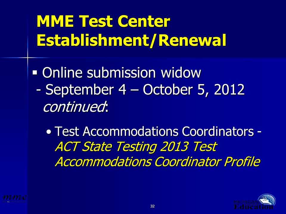 32 MME Test Center Establishment/Renewal Online submission widow Online submission widow - September 4 – October 5, 2012 continued: - September 4 – October 5, 2012 continued: Test Accommodations Coordinators - ACT State Testing 2013 Test Accommodations Coordinator ProfileTest Accommodations Coordinators - ACT State Testing 2013 Test Accommodations Coordinator Profile