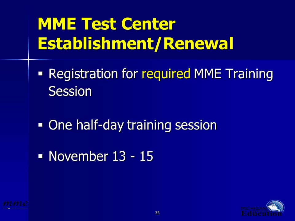 33 MME Test Center Establishment/Renewal Registration for required MME Training Session Registration for required MME Training Session One half-day training session One half-day training session November 13 - 15 November 13 - 15