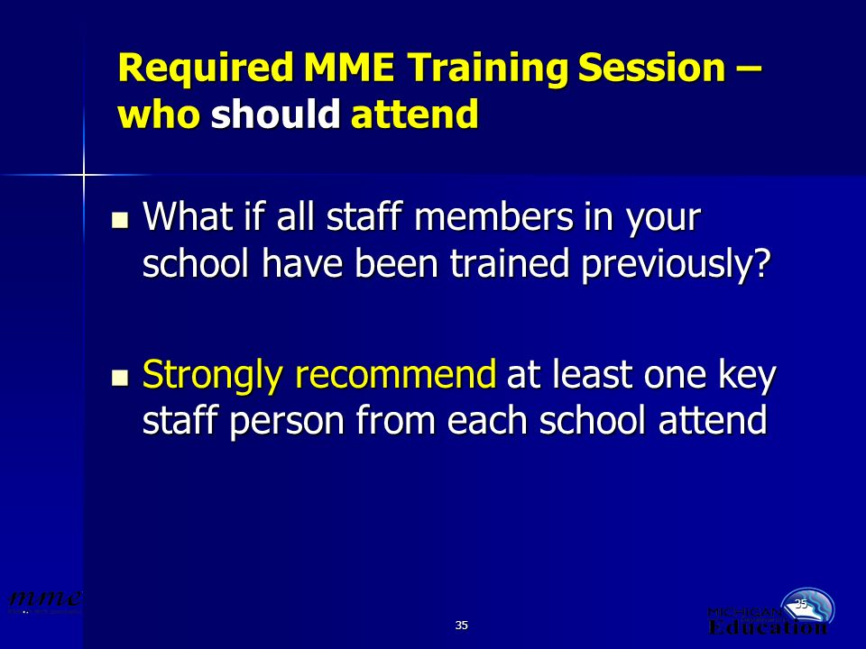 35 Required MME Training Session – who should attend What if all staff members in your school have been trained previously? What if all staff members
