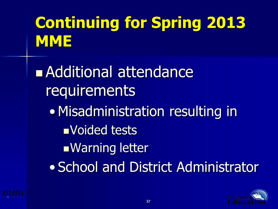 37 Continuing for Spring 2013 MME Additional attendance requirements Additional attendance requirements Misadministration resulting inMisadministration resulting in Voided tests Voided tests Warning letter Warning letter School and District AdministratorSchool and District Administrator