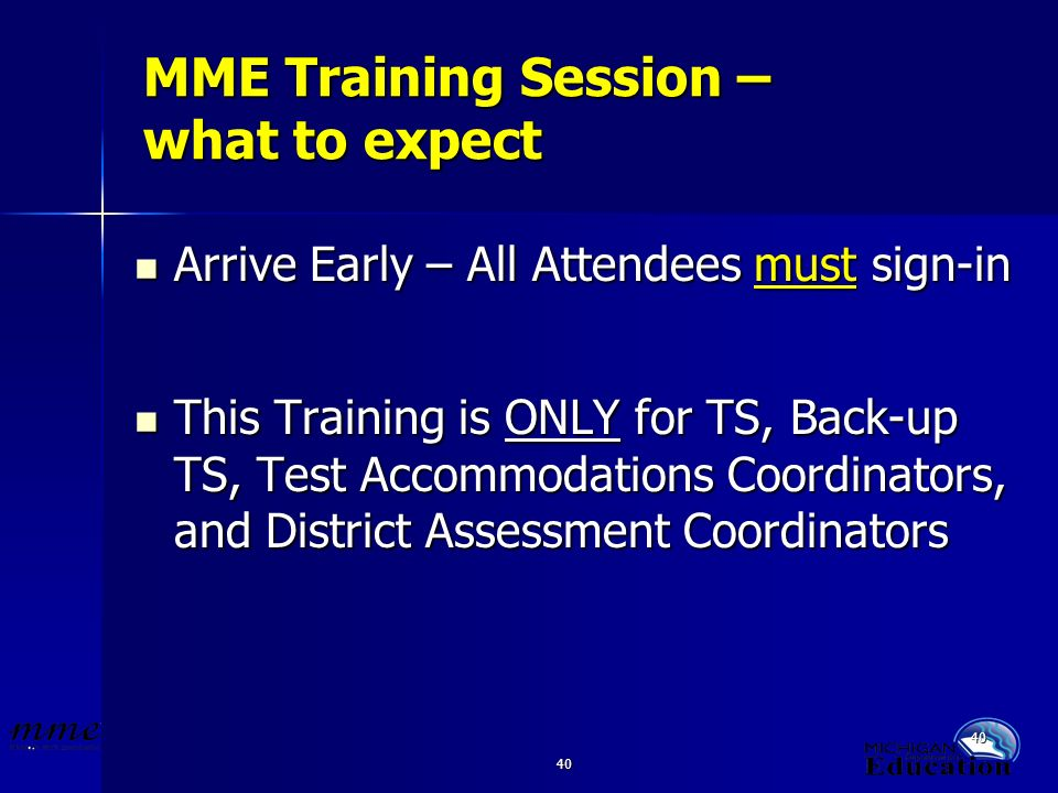 40 MME Training Session – what to expect Arrive Early – All Attendees must sign-in Arrive Early – All Attendees must sign-in This Training is ONLY for TS, Back-up TS, Test Accommodations Coordinators, and District Assessment Coordinators This Training is ONLY for TS, Back-up TS, Test Accommodations Coordinators, and District Assessment Coordinators
