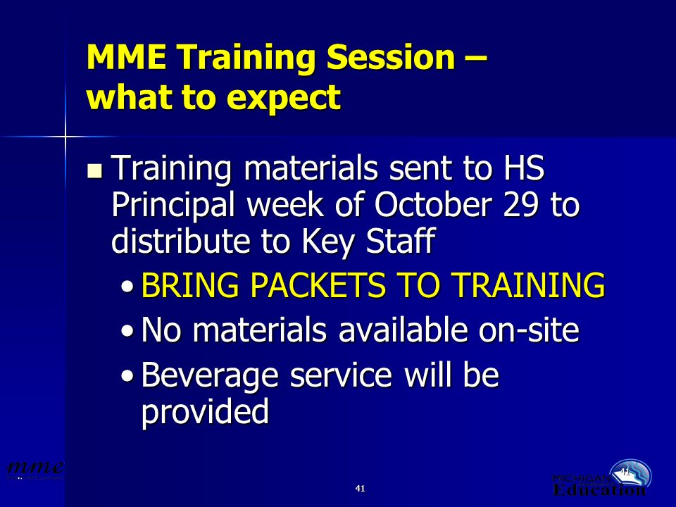 41 MME Training Session – what to expect Training materials sent to HS Principal week of October 29 to distribute to Key Staff Training materials sent to HS Principal week of October 29 to distribute to Key Staff BRING PACKETS TO TRAININGBRING PACKETS TO TRAINING No materials available on-siteNo materials available on-site Beverage service will be providedBeverage service will be provided