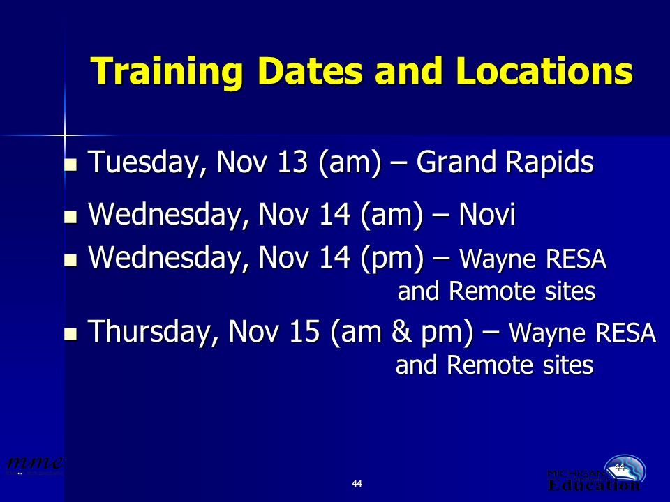 44 Training Dates and Locations Tuesday, Nov 13 (am) – Grand Rapids Tuesday, Nov 13 (am) – Grand Rapids Wednesday, Nov 14 (am) – Novi Wednesday, Nov 14 (am) – Novi Wednesday, Nov 14 (pm) – Wayne RESA and Remote sites Wednesday, Nov 14 (pm) – Wayne RESA and Remote sites Thursday, Nov 15 (am & pm) – Wayne RESA and Remote sites Thursday, Nov 15 (am & pm) – Wayne RESA and Remote sites