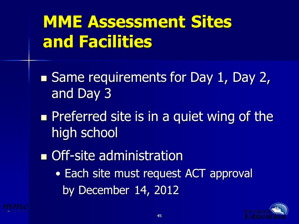 45 MME Assessment Sites and Facilities Same requirements for Day 1, Day 2, and Day 3 Same requirements for Day 1, Day 2, and Day 3 Preferred site is in a quiet wing of the high school Preferred site is in a quiet wing of the high school Off-site administration Off-site administration Each site must request ACT approvalEach site must request ACT approval by December 14, 2012 by December 14, 2012