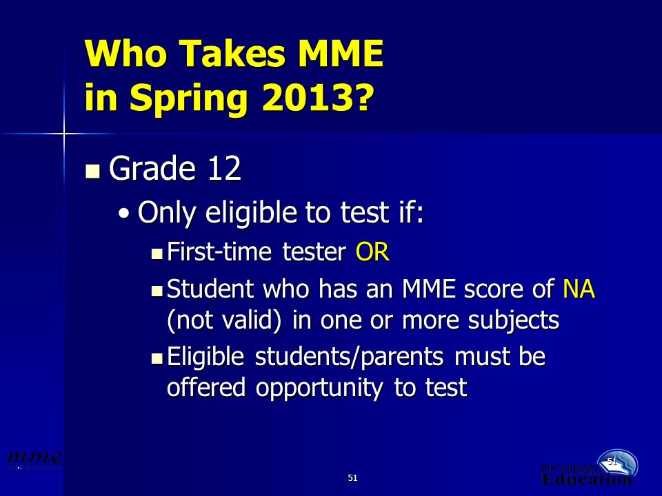 51 Who Takes MME in Spring 2013? Grade 12 Grade 12 Only eligible to test if:Only eligible to test if: First-time tester OR First-time tester OR Studen