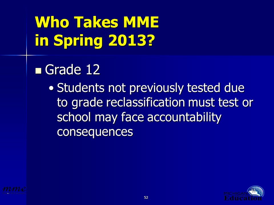 52 Who Takes MME in Spring 2013? Grade 12 Grade 12 Students not previously tested due to grade reclassification must test or school may face accountab