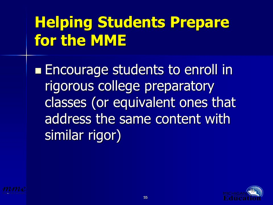55 Helping Students Prepare for the MME Encourage students to enroll in rigorous college preparatory classes (or equivalent ones that address the same content with similar rigor) Encourage students to enroll in rigorous college preparatory classes (or equivalent ones that address the same content with similar rigor)
