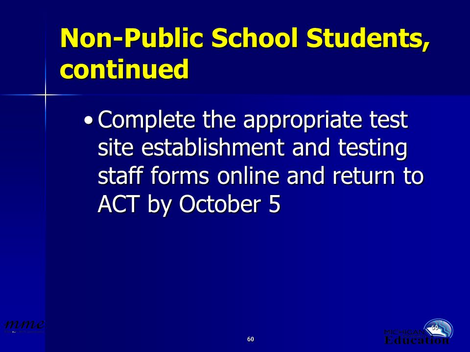 60 Non-Public School Students, continued Complete the appropriate test site establishment and testing staff forms online and return to ACT by October 5Complete the appropriate test site establishment and testing staff forms online and return to ACT by October 5