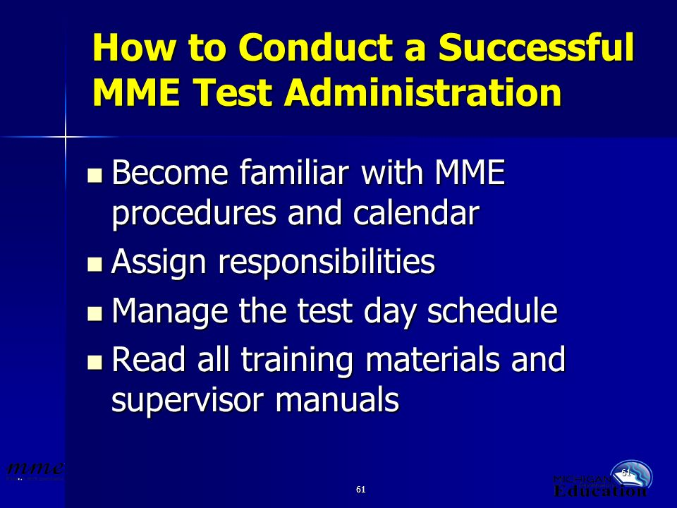 61 How to Conduct a Successful MME Test Administration Become familiar with MME procedures and calendar Become familiar with MME procedures and calendar Assign responsibilities Assign responsibilities Manage the test day schedule Manage the test day schedule Read all training materials and supervisor manuals Read all training materials and supervisor manuals