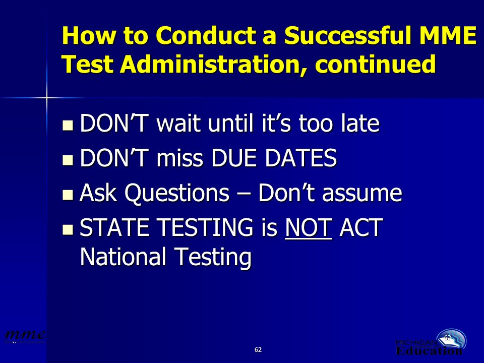 62 How to Conduct a Successful MME Test Administration, continued DONT wait until its too late DONT wait until its too late DONT miss DUE DATES DONT miss DUE DATES Ask Questions – Dont assume Ask Questions – Dont assume STATE TESTING is NOT ACT National Testing STATE TESTING is NOT ACT National Testing