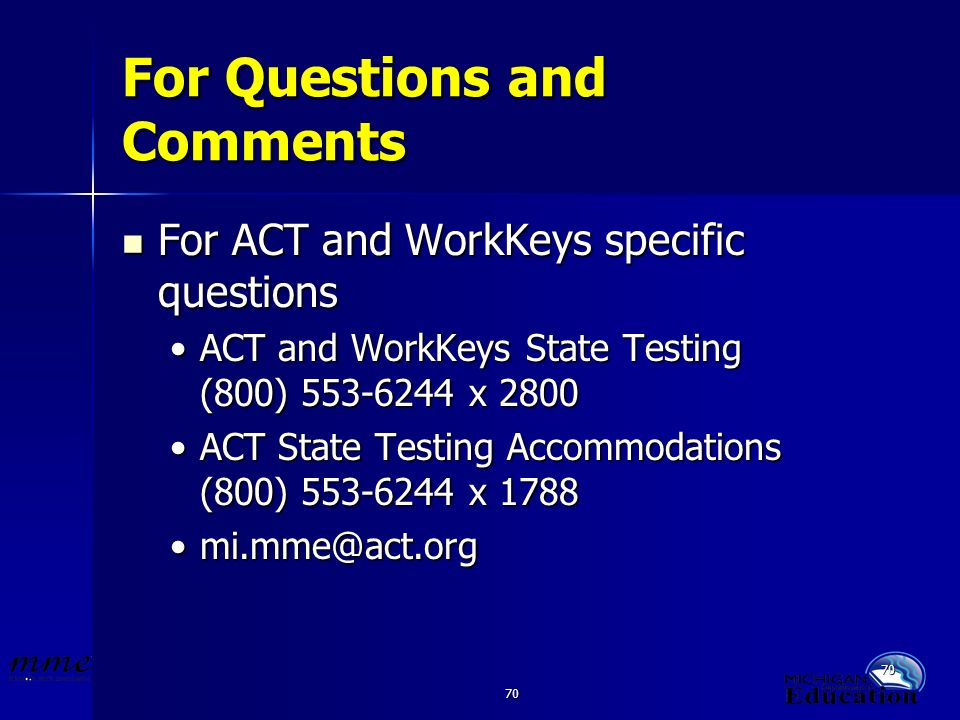 70 For Questions and Comments For ACT and WorkKeys specific questions For ACT and WorkKeys specific questions ACT and WorkKeys State Testing (800) 553-6244 x 2800ACT and WorkKeys State Testing (800) 553-6244 x 2800 ACT State Testing Accommodations (800) 553-6244 x 1788ACT State Testing Accommodations (800) 553-6244 x 1788 mi.mme@act.orgmi.mme@act.org